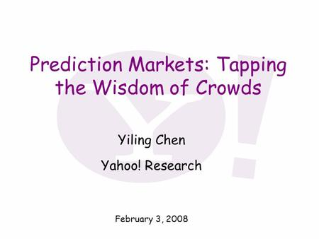 Prediction Markets: Tapping the Wisdom of Crowds Yiling Chen Yahoo! Research February 3, 2008.