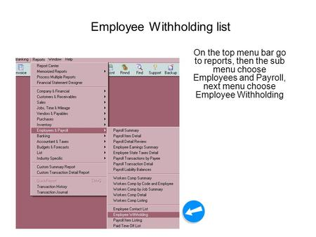Employee Withholding list On the top menu bar go to reports, then the sub menu choose Employees and Payroll, next menu choose Employee Withholding.