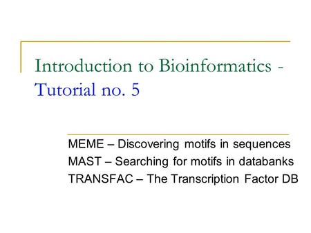 Introduction to Bioinformatics - Tutorial no. 5 MEME – Discovering motifs in sequences MAST – Searching for motifs in databanks TRANSFAC – The Transcription.