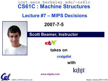 CS61C L7 MIPS Decisions (1) Beamer, Summer 2007 © UCB Scott Beamer, Instructor inst.eecs.berkeley.edu/~cs61c CS61C : Machine Structures Lecture #7 – MIPS.