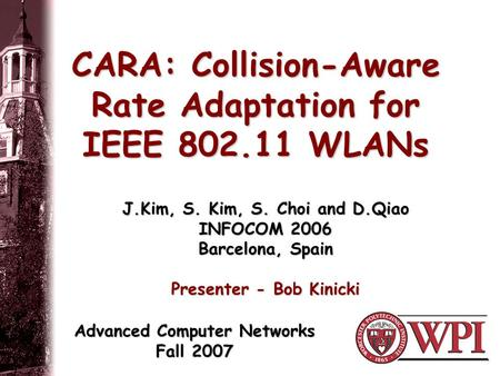 CARA: Collision-Aware Rate Adaptation for IEEE 802.11 WLANs J.Kim, S. Kim, S. Choi and D.Qiao INFOCOM 2006 Barcelona, Spain Presenter - Bob Kinicki Advanced.