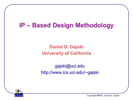 Copyright  1999 Daniel D. Gajski IP – Based Design Methodology Daniel D. Gajski University of California