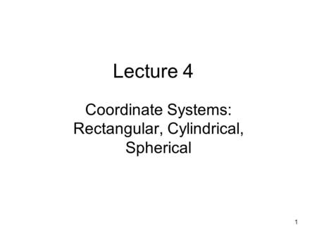 1 Lecture 4 Coordinate Systems: Rectangular, Cylindrical, Spherical.