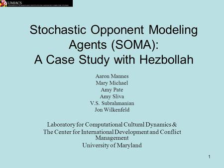1 Stochastic Opponent Modeling Agents (SOMA): A Case Study with Hezbollah Aaron Mannes Mary Michael Amy Pate Amy Sliva V.S. Subrahmanian Jon Wilkenfeld.