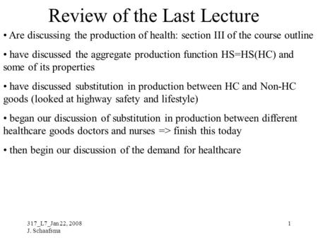 317_L7_Jan 22, 2008 J. Schaafsma 1 Review of the Last Lecture Are discussing the production of health: section III of the course outline have discussed.