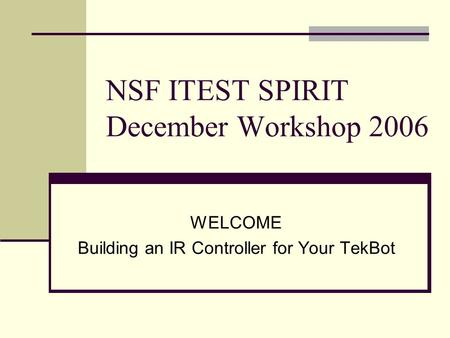 NSF ITEST SPIRIT December Workshop 2006 WELCOME Building an IR Controller for Your TekBot.