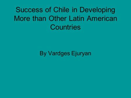 Success of Chile in Developing More than Other Latin American Countries By Vardges Ejuryan.