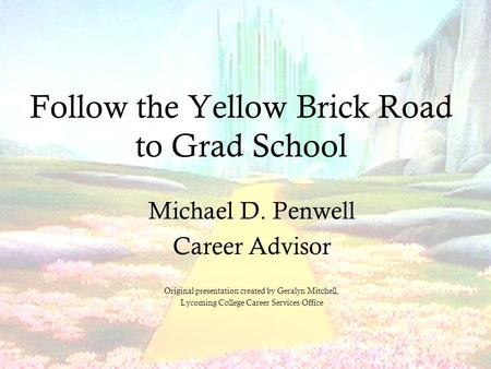 Follow the Yellow Brick Road to Grad School Michael D. Penwell Career Advisor Original presentation created by Geralyn Mitchell, Lycoming College Career.