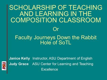SCHOLARSHIP OF TEACHING AND LEARNING IN THE COMPOSITION CLASSROOM Or Faculty Journeys Down the Rabbit Hole of SoTL Janice Kelly Instructor, ASU Department.