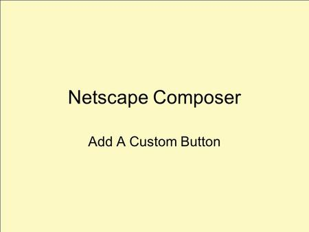 Netscape Composer Add A Custom Button. Launch Composer File>New Composer Page Select The Table Icon.