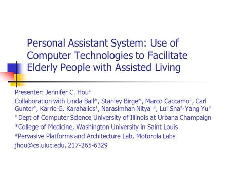 Personal Assistant System: Use of Computer <strong>Technologies</strong> to Facilitate Elderly People with Assisted Living Presenter: Jennifer C. Hou ‡ Collaboration with.