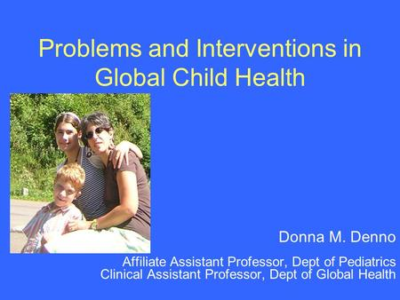 Problems and Interventions in Global Child Health Donna M. Denno Affiliate Assistant Professor, Dept of Pediatrics Clinical Assistant Professor, Dept of.