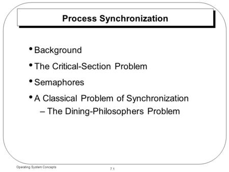 7.1 Operating System Concepts Process Synchronization Background The Critical-Section Problem Semaphores A Classical Problem of Synchronization –The Dining-Philosophers.