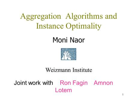 1 Aggregation Algorithms and Instance Optimality Moni Naor Weizmann Institute Joint work with Ron Fagin Amnon Lotem.