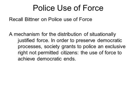 Police Use of Force Recall Bittner on Police use of Force A mechanism for the distribution of situationally justified force. In order to preserve democratic.