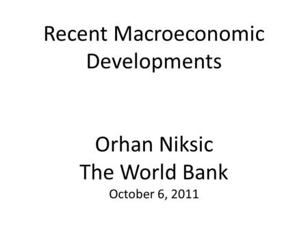 Recent Macroeconomic Developments Orhan Niksic The World Bank October 6, 2011.