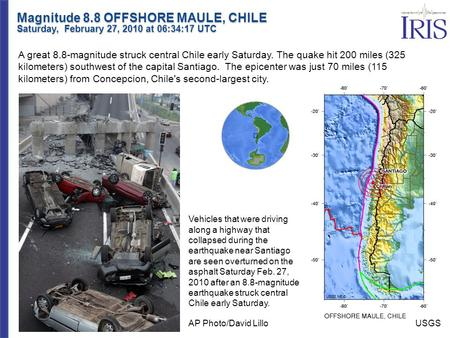 Magnitude 8.8 OFFSHORE MAULE, CHILE Saturday, February 27, 2010 at 06:34:17 UTC A great 8.8-magnitude struck central Chile early Saturday. The quake hit.