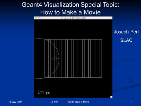 11 May 2007 J. Perl How to Make a Movie 1 Geant4 Visualization Special Topic: How to Make a Movie Joseph Perl SLAC.