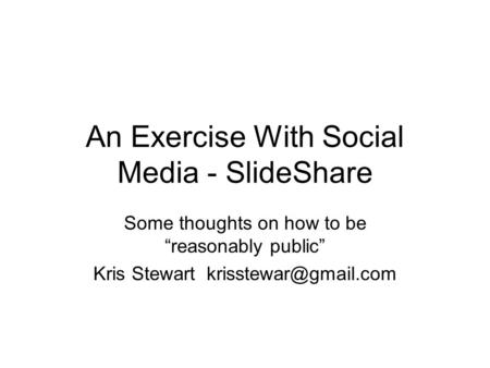 "An Exercise With Social Media - SlideShare Some thoughts on how to be ""reasonably public"" Kris Stewart"