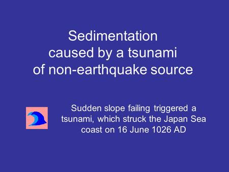 Sudden slope failing triggered a tsunami, which struck the Japan Sea coast on 16 June 1026 AD Sedimentation caused by a tsunami of non-earthquake source.