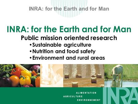 A L I M E N T A T I O N A G R I C U L T U R E E N V I R O N N E M E N T INRA: for the Earth and for Man Public mission oriented research Sustainable agriculture.