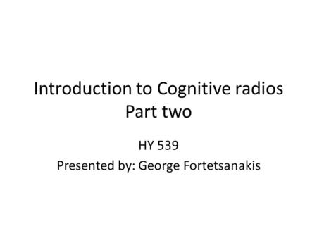 Introduction to Cognitive radios Part two HY 539 Presented by: George Fortetsanakis.