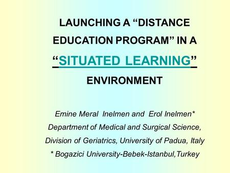 "LAUNCHING A ""DISTANCE EDUCATION PROGRAM"" IN A ""SITUATED LEARNING"" ENVIRONMENT Emine Meral Inelmen and Erol Inelmen* Department of Medical and Surgical."