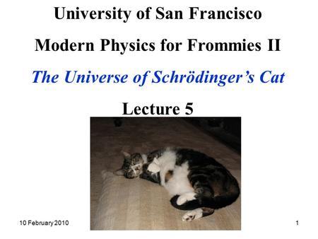 10 February 2010Modern Physics II Lecture 51 University of San Francisco Modern Physics for Frommies II The Universe of Schrödinger's Cat Lecture 5.