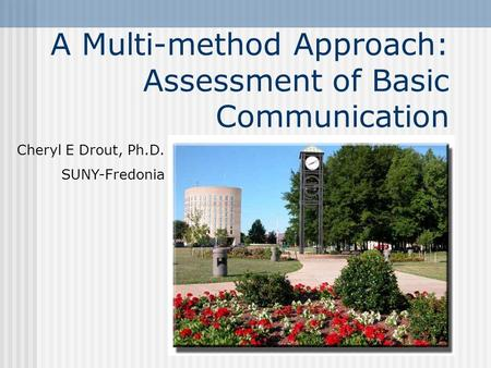 A Multi-method Approach: Assessment of Basic Communication Cheryl E Drout, Ph.D. SUNY-Fredonia.