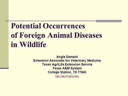 Potential Occurrences of Foreign Animal Diseases in Wildlife Angie Dement Extension Associate for Veterinary Medicine Texas AgriLife Extension Service.