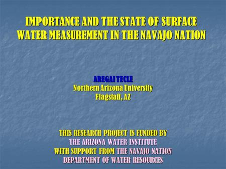IMPORTANCE AND THE STATE OF SURFACE WATER MEASUREMENT IN THE NAVAJO NATION AREGAI TECLE Northern Arizona University Flagstaff, AZ THIS RESEARCH PROJECT.