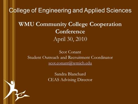 College of Engineering and Applied Sciences WMU Community College Cooperation Conference April 30, 2010 Scot Conant Student Outreach and Recruitment Coordinator.
