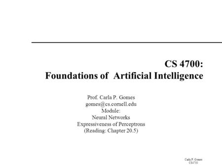 Carla P. Gomes CS4700 CS 4700: Foundations of Artificial Intelligence Prof. Carla P. Gomes Module: Neural Networks Expressiveness.