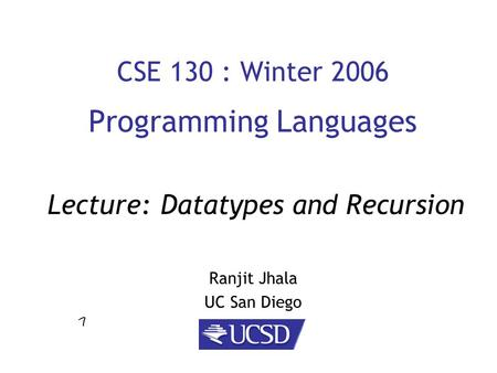 CSE 130 : Winter 2006 Programming Languages Ranjit Jhala UC San Diego Lecture: Datatypes and Recursion.