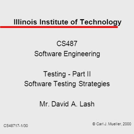 CS48717-1/30 Illinois Institute of Technology CS487 Software Engineering Testing - Part II Software Testing Strategies Mr. David A. Lash © Carl J. Mueller,