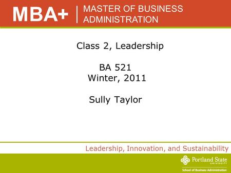 MASTER OF BUSINESS ADMINISTRATION MBA+ Leadership, Innovation, and Sustainability Class 2, Leadership BA 521 Winter, 2011 Sully Taylor.