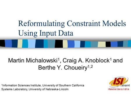Reformulating Constraint Models Using Input Data Martin Michalowski 1, Craig A. Knoblock 1 and Berthe Y. Choueiry 1,2 1 Information Sciences Institute,