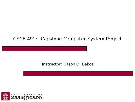 CSCE 491: Capstone Computer System Project Instructor: Jason D. Bakos.
