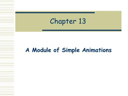 Chapter 13 A Module of Simple Animations. Motivation  In the abstract, an animation is a continuous, time-varying image.  But in practice, it is a sequence.