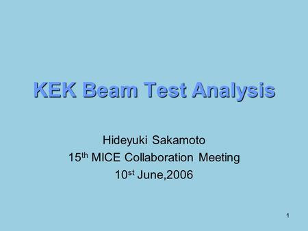 1 KEK Beam Test Analysis Hideyuki Sakamoto 15 th MICE Collaboration Meeting 10 st June,2006.