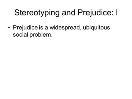 Stereotyping and Prejudice: I Prejudice is a widespread, ubiquitous social problem.