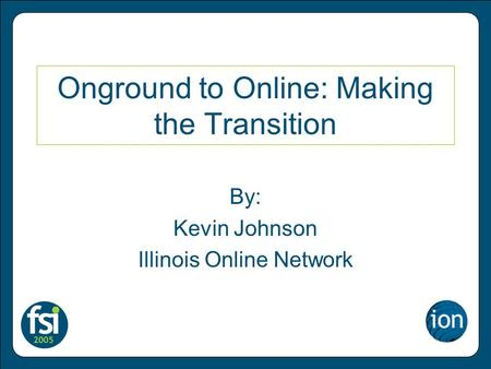 Onground to Online: Making the Transition By: Kevin Johnson Illinois Online Network.