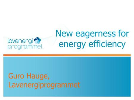 New eagerness for energy efficiency Guro Hauge, Lavenergiprogrammet.