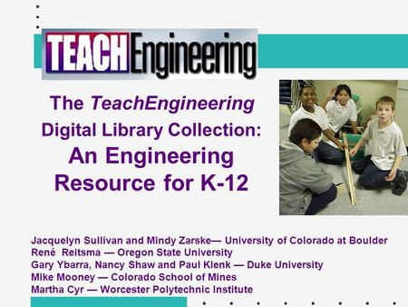 The TeachEngineering Digital Library Collection: An Engineering Resource for K-12 Jacquelyn Sullivan and Mindy Zarske— University of Colorado at Boulder.