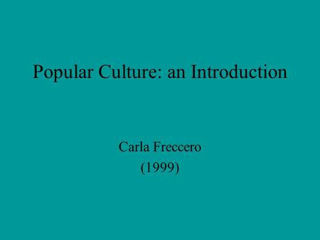 Popular Culture: an Introduction Carla Freccero (1999)