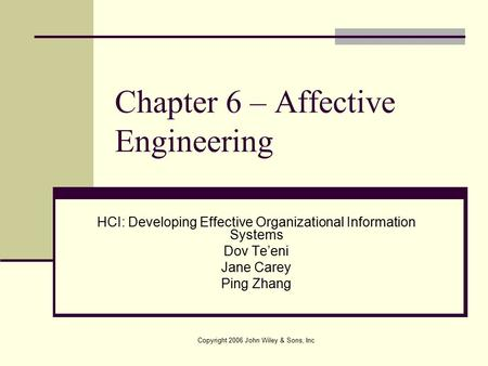 Copyright 2006 John Wiley & Sons, Inc Chapter 6 – Affective Engineering HCI: Developing Effective Organizational Information Systems Dov Te'eni Jane Carey.