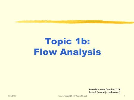 2015/6/24\course\cpeg421-10F\Topic1-b.ppt1 Topic 1b: Flow Analysis Some slides come from Prof. J. N. Amaral