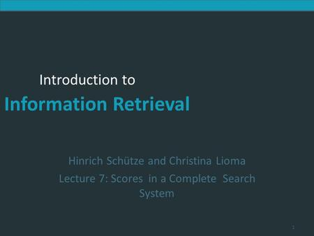 Introduction to Information Retrieval Introduction to Information Retrieval Hinrich Schütze and Christina Lioma Lecture 7: Scores in a Complete Search.