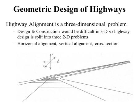 Geometric Design of Highways Highway Alignment is a three-dimensional problem –Design & Construction would be difficult in 3-D so highway design is split.