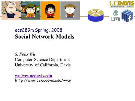 Ecs289m Spring, 2008 Social Network Models S. Felix Wu Computer Science Department University of California, Davis